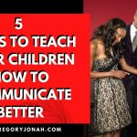 5 WAYS TO TEACH YOUR CHILDREN HOW TO COMMUNICATE BETTER